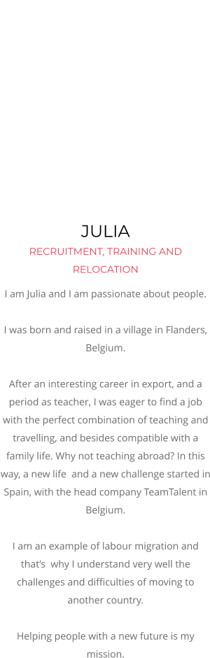 JULIA  RECRUITMENT, TRAINING AND RELOCATION I am Julia and I am passionate about people.  I was born and raised in a village in Flanders, Belgium.  After an interesting career in export, and a period as teacher, I was eager to find a job with the perfect combination of teaching and travelling, and besides compatible with a family life. Why not teaching abroad? In this way, a new life  and a new challenge started in Spain, with the head company TeamTalent in Belgium.  I am an example of labour migration and that's  why I understand very well the challenges and difficulties of moving to another country.  Helping people with a new future is my mission.